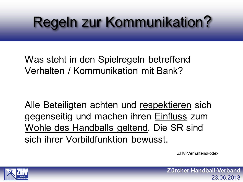 Regeln zur Kommunikation ? Zürcher Handball-Verband 23.06.2013 Was steht in den Spielregeln betreffend Verhalten / Kommunikation mit Bank? Alle Beteil