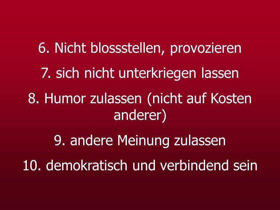 6. Nicht blossstellen, provozieren 7. sich nicht unterkriegen lassen 8. Humor zulassen (nicht auf Kosten anderer) 9. andere Meinung zulassen 10. demok
