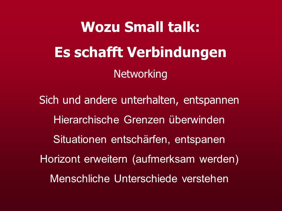 Wozu Small talk: Es schafft Verbindungen Networking Sich und andere unterhalten, entspannen Hierarchische Grenzen überwinden Situationen entschärfen, entspanen Horizont erweitern (aufmerksam werden) Menschliche Unterschiede verstehen