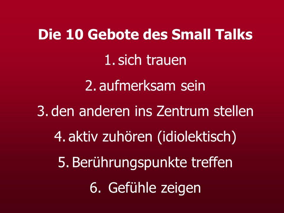 Die 10 Gebote des Small Talks 1.sich trauen 2.aufmerksam sein 3.den anderen ins Zentrum stellen 4.aktiv zuhören (idiolektisch) 5.Berührungspunkte tref