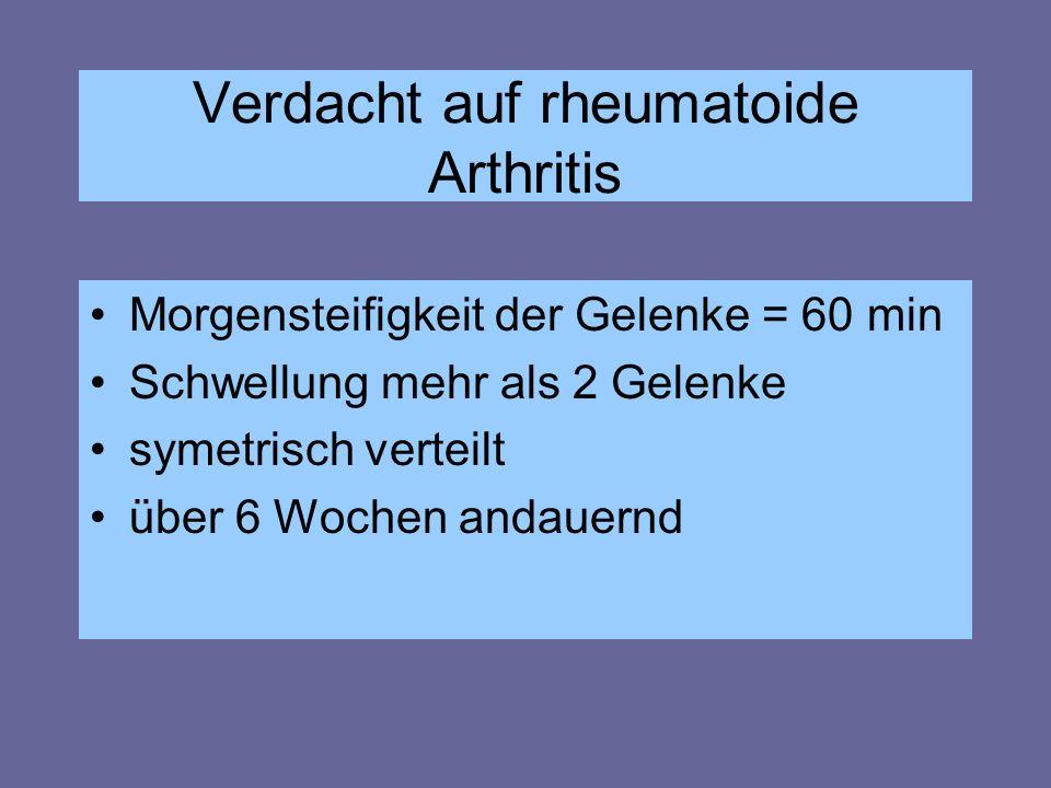 Verdacht auf rheumatoide Arthritis Morgensteifigkeit der Gelenke = 60 min Schwellung mehr als 2 Gelenke symetrisch verteilt über 6 Wochen andauernd