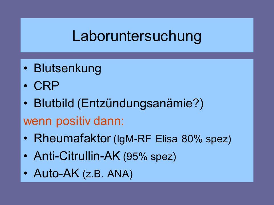 Laboruntersuchung Blutsenkung CRP Blutbild (Entzündungsanämie?) wenn positiv dann: Rheumafaktor (IgM-RF Elisa 80% spez) Anti-Citrullin-AK (95% spez) A
