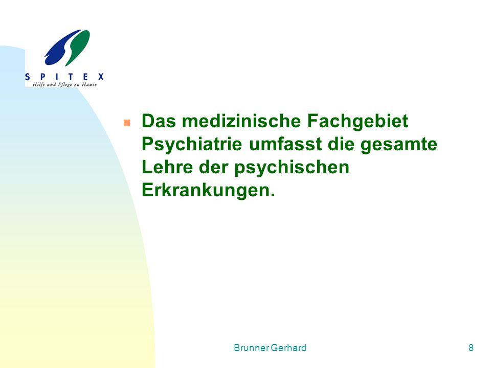 Brunner Gerhard8 Das medizinische Fachgebiet Psychiatrie umfasst die gesamte Lehre der psychischen Erkrankungen.