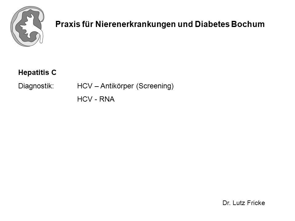 Praxis für Nierenerkrankungen und Diabetes Bochum Dr. Lutz Fricke Hepatitis C Diagnostik:HCV – Antikörper (Screening) HCV - RNA