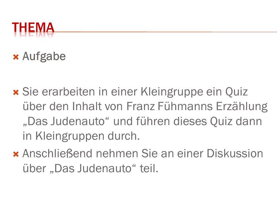 """ Aufgabe  Sie erarbeiten in einer Kleingruppe ein Quiz über den Inhalt von Franz Fühmanns Erzählung """"Das Judenauto und führen dieses Quiz dann in Kleingruppen durch."""