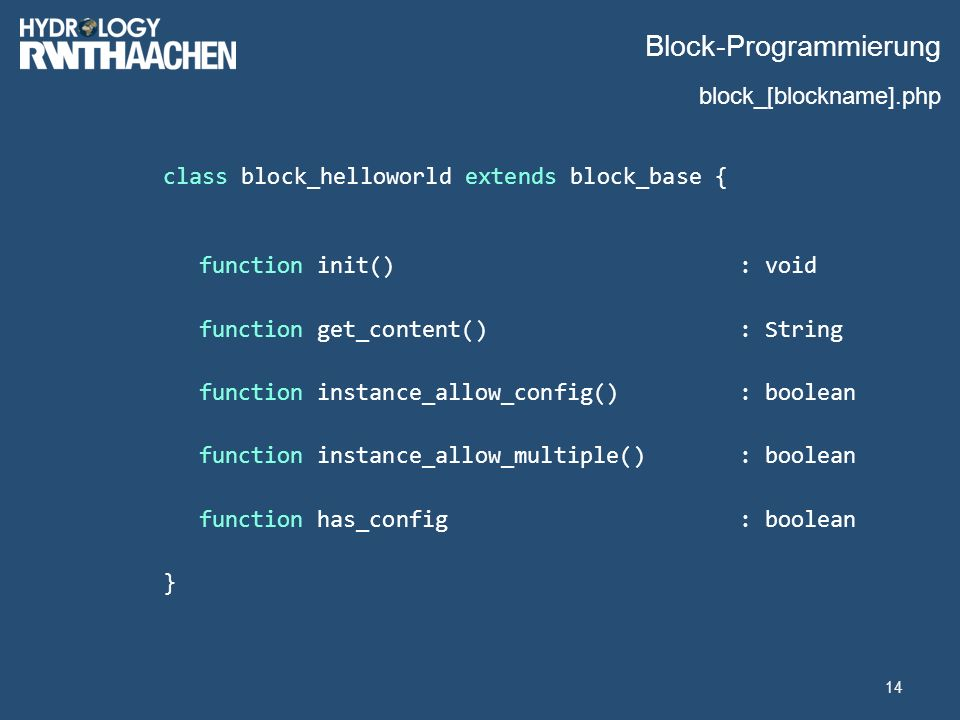 Block-Programmierung class block_helloworld extends block_base { function init(): void function get_content(): String function instance_allow_config(): boolean function instance_allow_multiple(): boolean function has_config: boolean } 14 block_[blockname].php