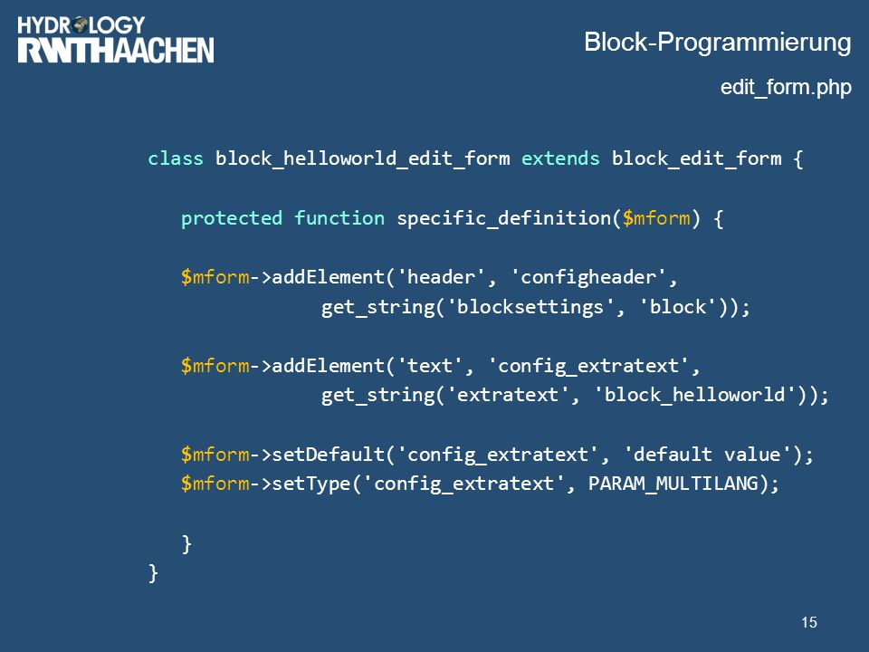 Block-Programmierung class block_helloworld_edit_form extends block_edit_form { protected function specific_definition($mform) { $mform->addElement( header , configheader , get_string( blocksettings , block )); $mform->addElement( text , config_extratext , get_string( extratext , block_helloworld )); $mform->setDefault( config_extratext , default value ); $mform->setType( config_extratext , PARAM_MULTILANG); } 15 edit_form.php