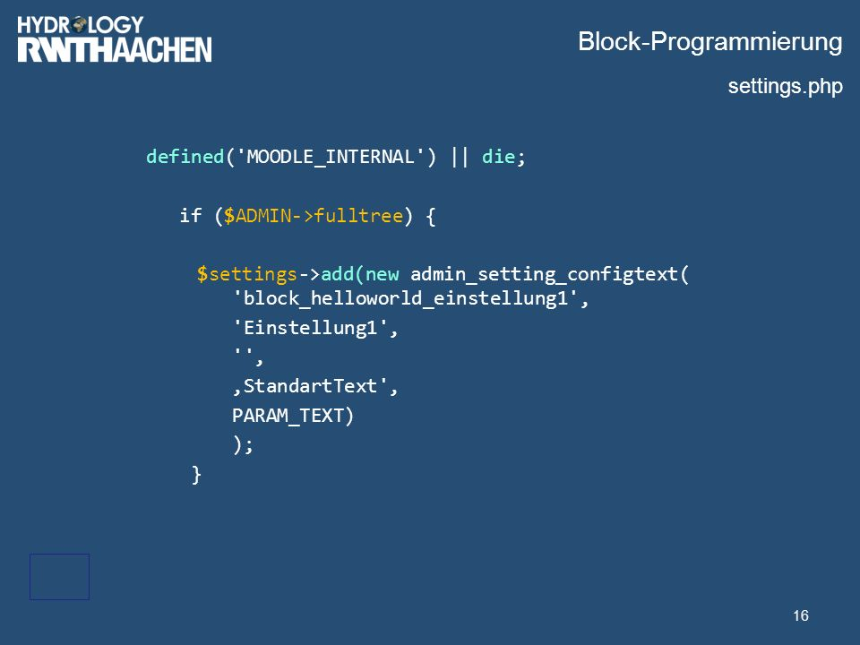 Block-Programmierung defined( MOODLE_INTERNAL ) || die; if ($ADMIN->fulltree) { $settings->add(new admin_setting_configtext( block_helloworld_einstellung1 , Einstellung1 , , 'StandartText , PARAM_TEXT) ); } 16 settings.php