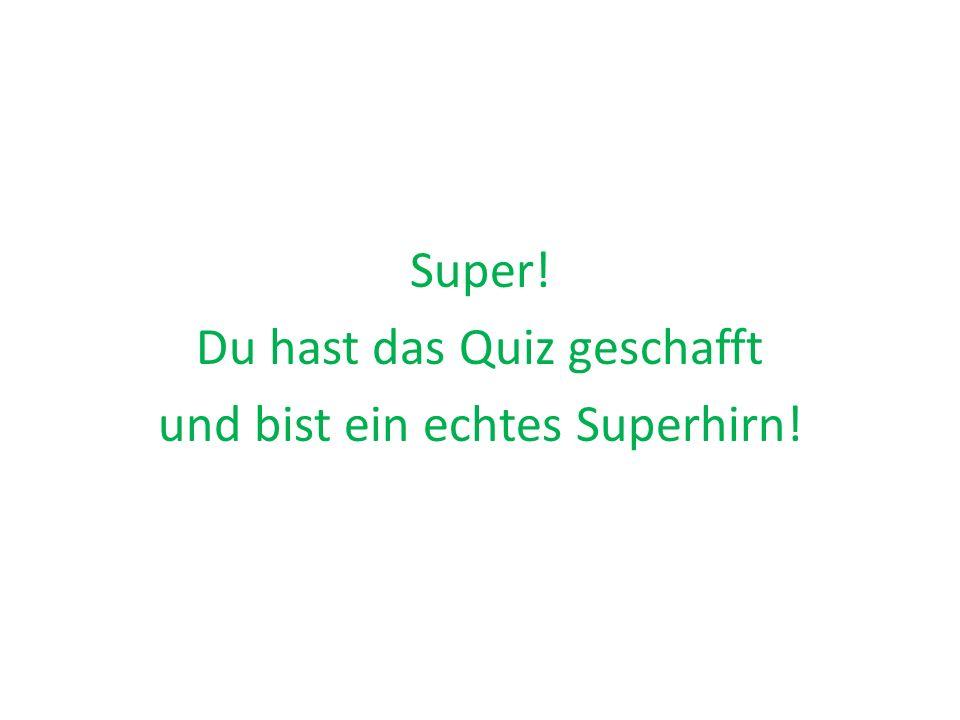 Super! Du hast das Quiz geschafft und bist ein echtes Superhirn!
