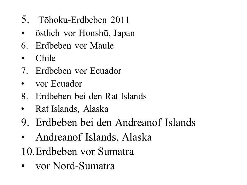 5. Tōhoku-Erdbeben 2011 östlich vor Honshū, Japan 6.Erdbeben vor Maule Chile 7.Erdbeben vor Ecuador vor Ecuador 8.Erdbeben bei den Rat Islands Rat Isl