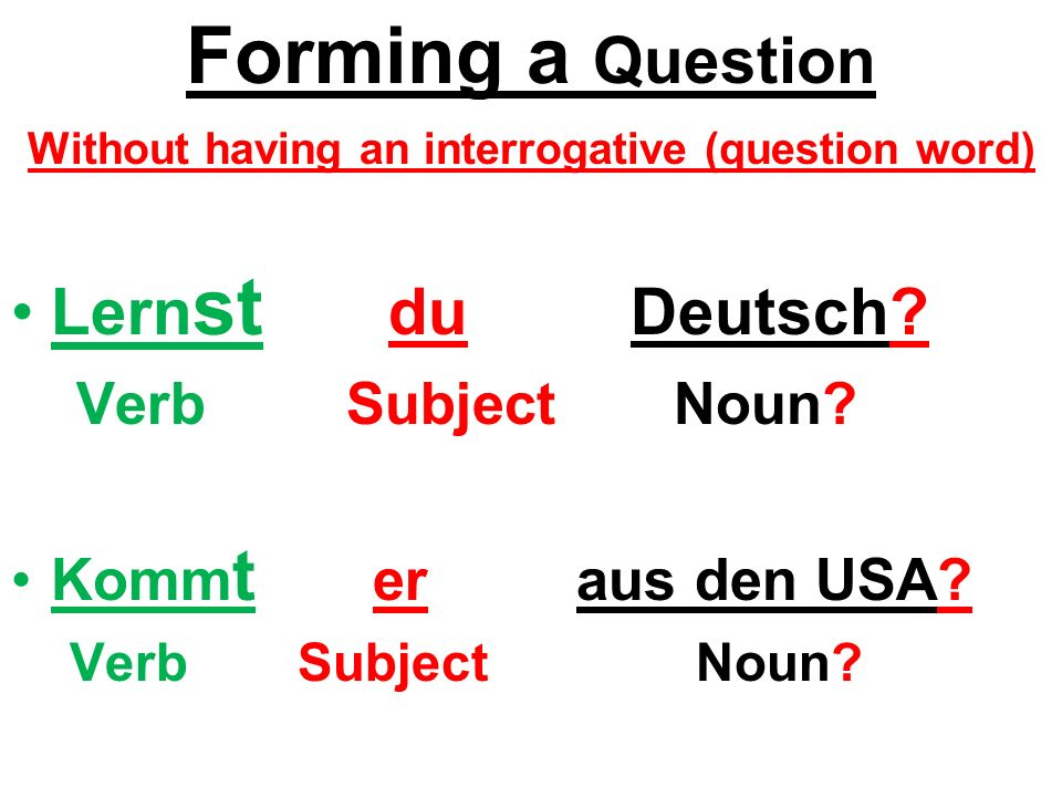 Forming a Question Without having an interrogative (question word) Lern st du Deutsch.