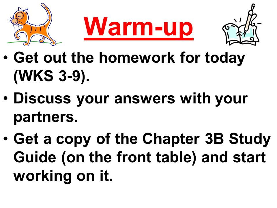Warm-up Get out the homework for today (WKS 3-9). Discuss your answers with your partners.