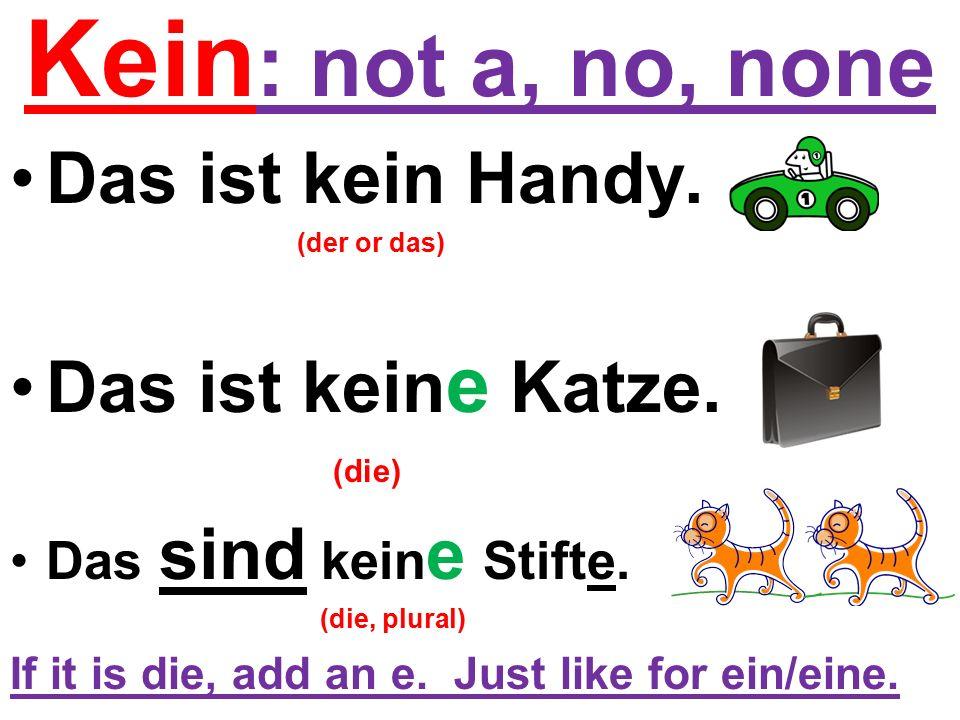 Kein : not a, no, none Das ist kein Handy. (der or das) Das ist kein e Katze.