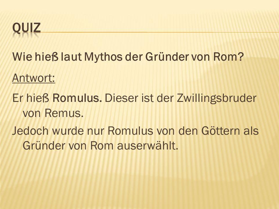 Wie hieß laut Mythos der Gründer von Rom. Antwort: Er hieß Romulus.