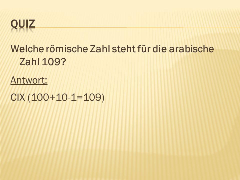 Welche römische Zahl steht für die arabische Zahl 109 Antwort: CIX (100+10-1=109)