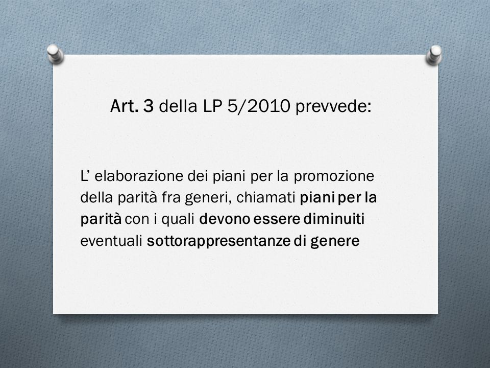 Art. 3 della LP 5/2010 prevvede: L' elaborazione dei piani per la promozione della parità fra generi, chiamati piani per la parità con i quali devono