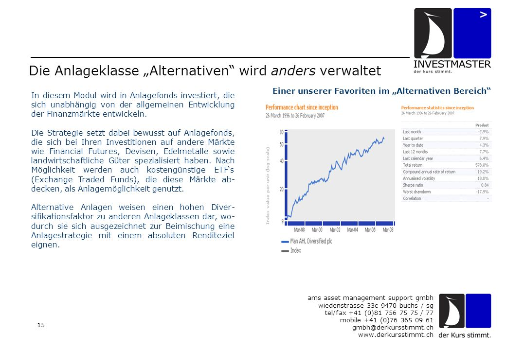 "ams asset management support gmbh wiedenstrasse 33c 9470 buchs / sg tel/fax +41 (0) / 77 mobile +41 (0) Die Anlageklasse ""Alternativen wird anders verwaltet In diesem Modul wird in Anlagefonds investiert, die sich unabhängig von der allgemeinen Entwicklung der Finanzmärkte entwickeln."