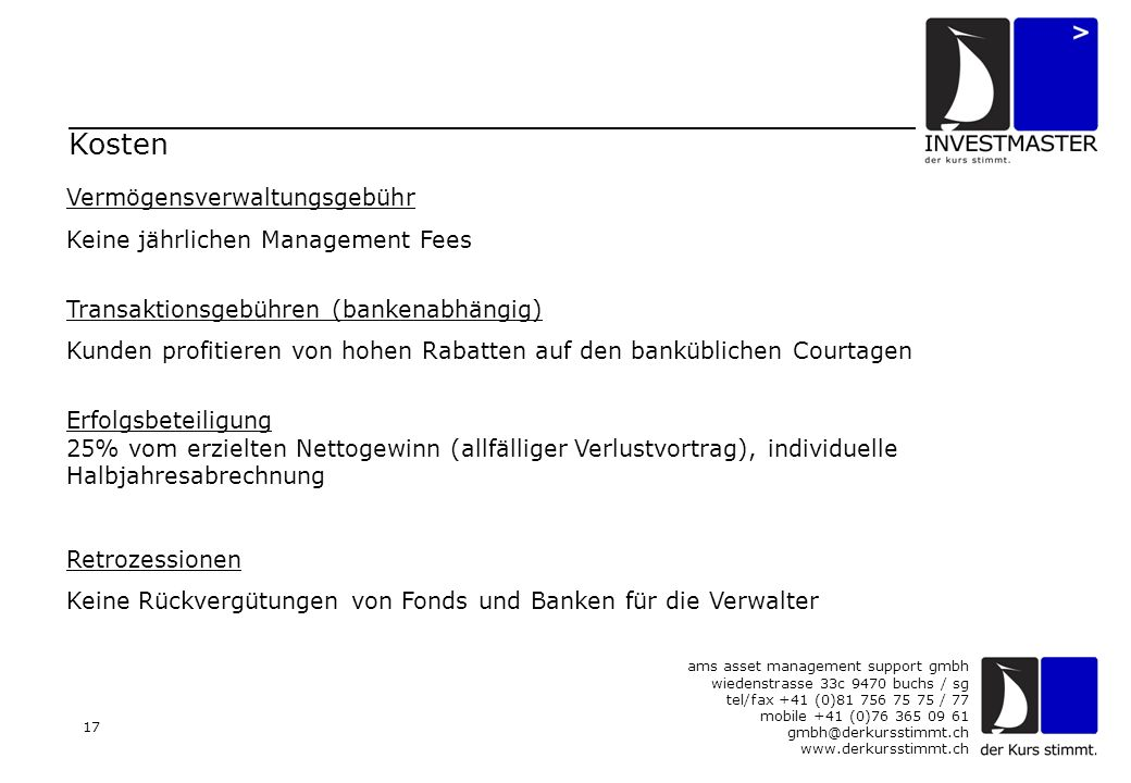 ams asset management support gmbh wiedenstrasse 33c 9470 buchs / sg tel/fax +41 (0)81 756 75 75 / 77 mobile +41 (0)76 365 09 61 gmbh@derkursstimmt.ch www.derkursstimmt.ch 17 Vermögensverwaltungsgebühr Keine jährlichen Management Fees Transaktionsgebühren (bankenabhängig) Kunden profitieren von hohen Rabatten auf den banküblichen Courtagen Erfolgsbeteiligung 25% vom erzielten Nettogewinn (allfälliger Verlustvortrag), individuelle Halbjahresabrechnung Retrozessionen Keine Rückvergütungen von Fonds und Banken für die Verwalter Kosten