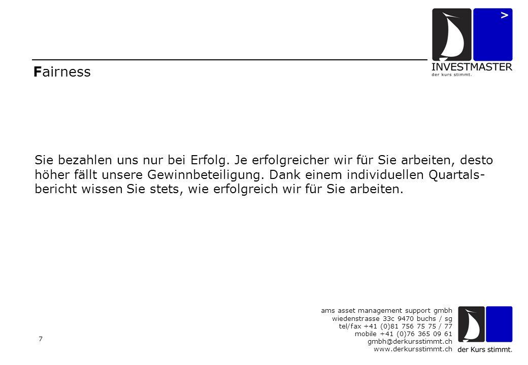 ams asset management support gmbh wiedenstrasse 33c 9470 buchs / sg tel/fax +41 (0)81 756 75 75 / 77 mobile +41 (0)76 365 09 61 gmbh@derkursstimmt.ch www.derkursstimmt.ch 7 Fairness Sie bezahlen uns nur bei Erfolg.