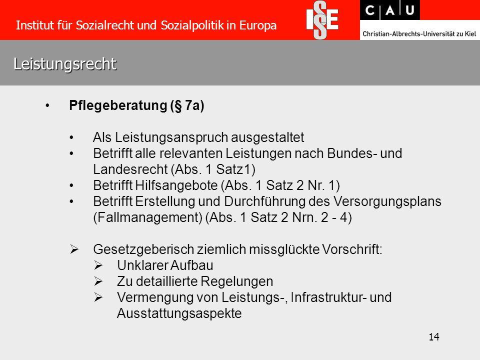 14 Leistungsrecht Institut für Sozialrecht und Sozialpolitik in Europa Pflegeberatung (§ 7a) Als Leistungsanspruch ausgestaltet Betrifft alle relevanten Leistungen nach Bundes- und Landesrecht (Abs.