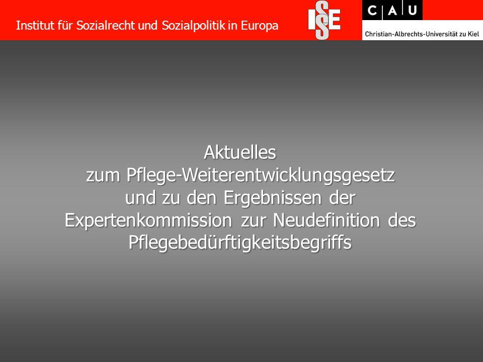 2 Aktuelles zum Pflege-Weiterentwicklungsgesetz und zu den Ergebnissen der Expertenkommission zur Neudefinition des Pflegebedürftigkeitsbegriffs Institut für Sozialrecht und Sozialpolitik in Europa
