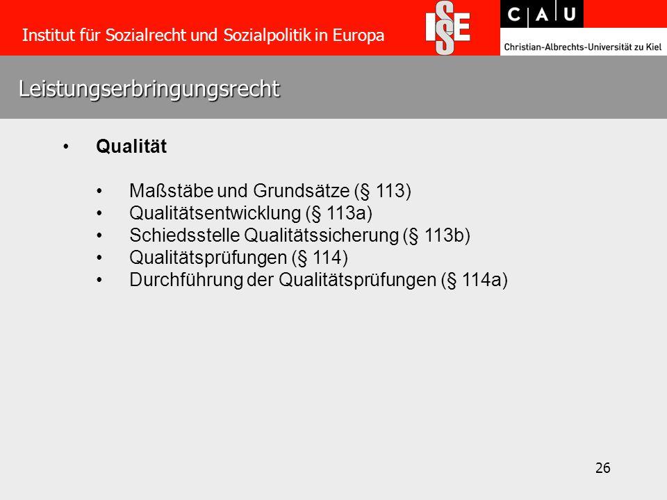 26 Leistungserbringungsrecht Institut für Sozialrecht und Sozialpolitik in Europa Qualität Maßstäbe und Grundsätze (§ 113) Qualitätsentwicklung (§ 113a) Schiedsstelle Qualitätssicherung (§ 113b) Qualitätsprüfungen (§ 114) Durchführung der Qualitätsprüfungen (§ 114a)