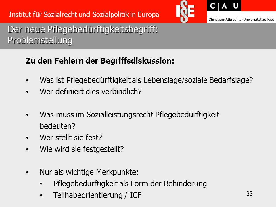 33 Der neue Pflegebedürftigkeitsbegriff: Problemstellung Institut für Sozialrecht und Sozialpolitik in Europa Zu den Fehlern der Begriffsdiskussion: W