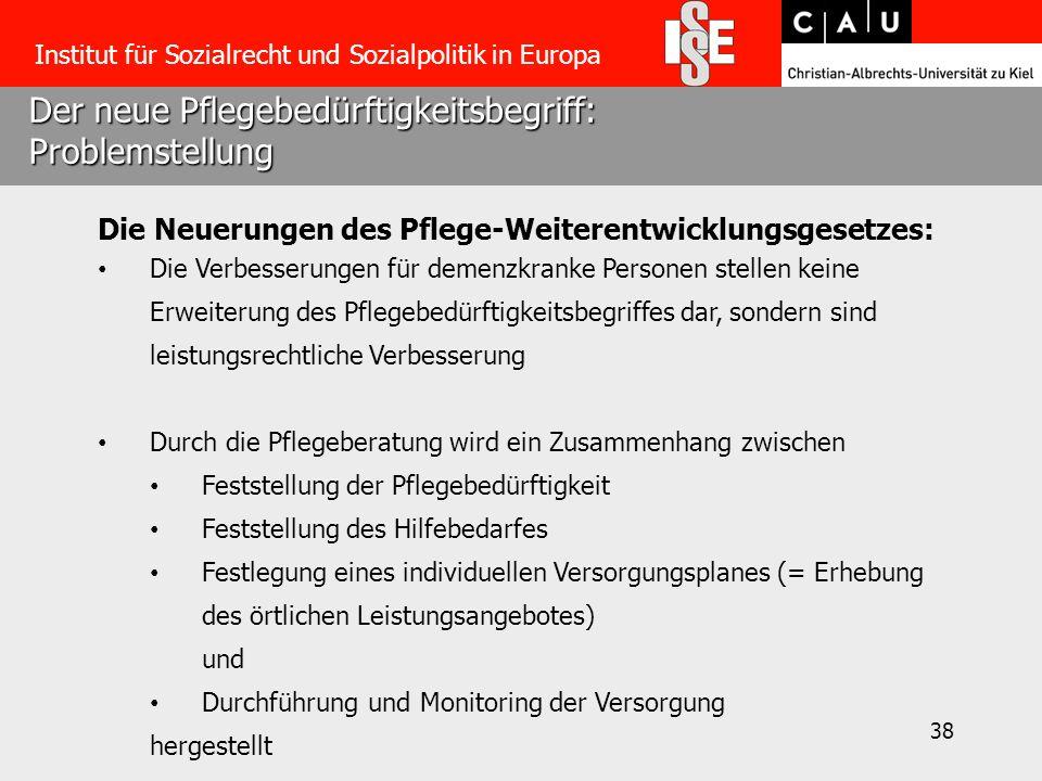 38 Der neue Pflegebedürftigkeitsbegriff: Problemstellung Institut für Sozialrecht und Sozialpolitik in Europa Die Neuerungen des Pflege-Weiterentwickl