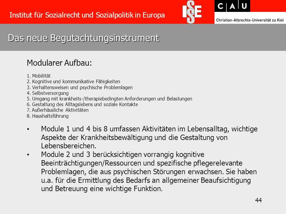 44 Das neue Begutachtungsinstrument Institut für Sozialrecht und Sozialpolitik in Europa Modularer Aufbau: 1. Mobilität 2. Kognitive und kommunikative