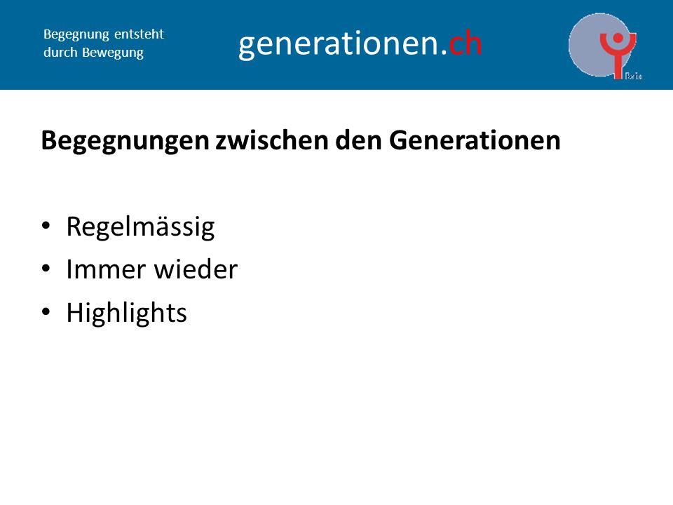 Begegnung entsteht durch Bewegung generationen.ch Begegnungen zwischen den Generationen Regelmässig Immer wieder Highlights