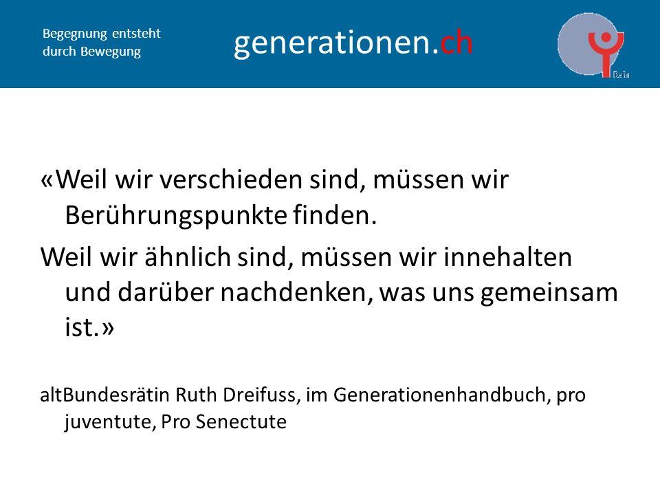 Begegnung entsteht durch Bewegung generationen.ch «Weil wir verschieden sind, müssen wir Berührungspunkte finden.