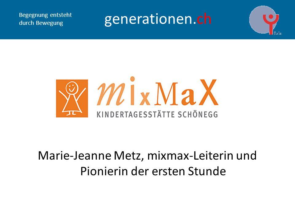 Begegnung entsteht durch Bewegung generationen.ch Marie-Jeanne Metz, mixmax-Leiterin und Pionierin der ersten Stunde
