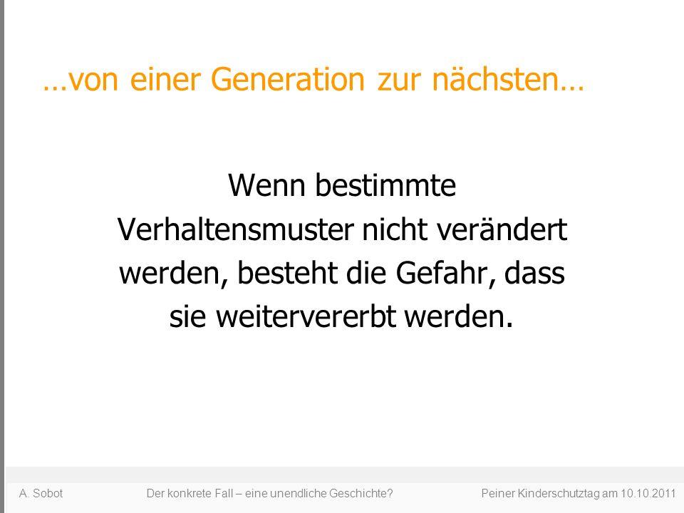…von einer Generation zur nächsten… Wenn bestimmte Verhaltensmuster nicht verändert werden, besteht die Gefahr, dass sie weitervererbt werden. A. Sobo