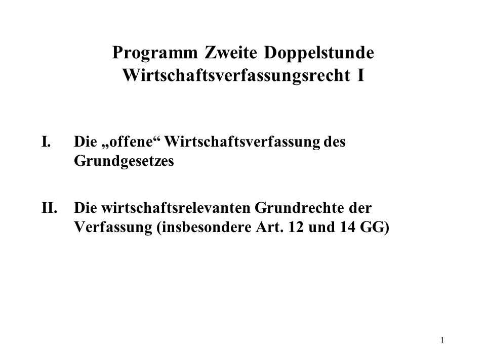 """1 Programm Zweite Doppelstunde Wirtschaftsverfassungsrecht I I.Die """"offene Wirtschaftsverfassung des Grundgesetzes II.Die wirtschaftsrelevanten Grundrechte der Verfassung (insbesondere Art."""