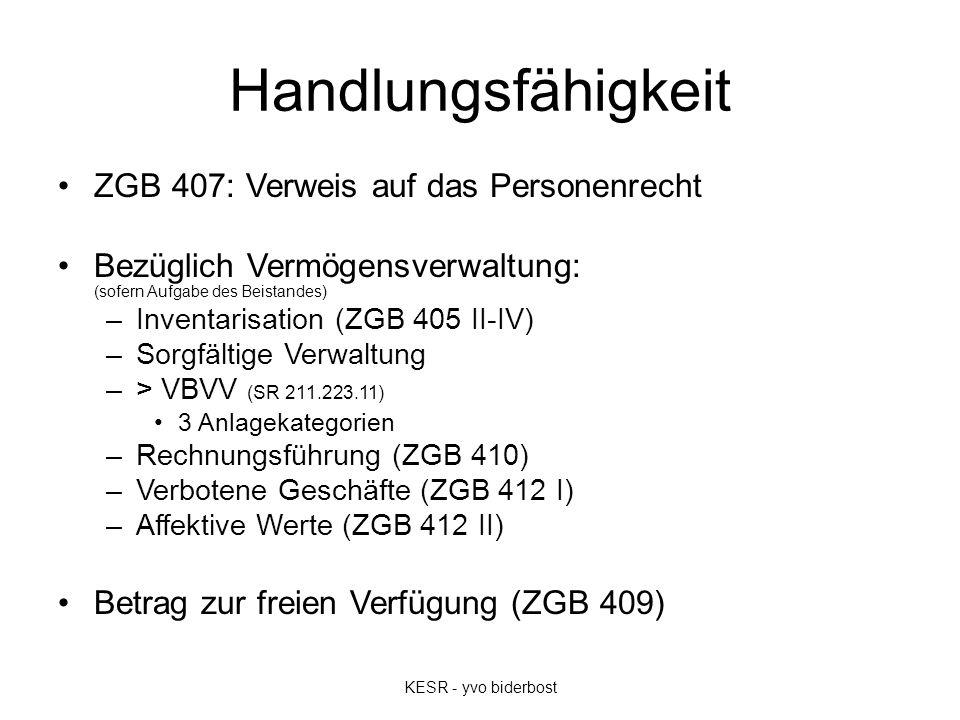 Handlungsfähigkeit ZGB 407: Verweis auf das Personenrecht Bezüglich Vermögensverwaltung: (sofern Aufgabe des Beistandes) –Inventarisation (ZGB 405 II-IV) –Sorgfältige Verwaltung –> VBVV (SR 211.223.11) 3 Anlagekategorien –Rechnungsführung (ZGB 410) –Verbotene Geschäfte (ZGB 412 I) –Affektive Werte (ZGB 412 II) Betrag zur freien Verfügung (ZGB 409) KESR - yvo biderbost