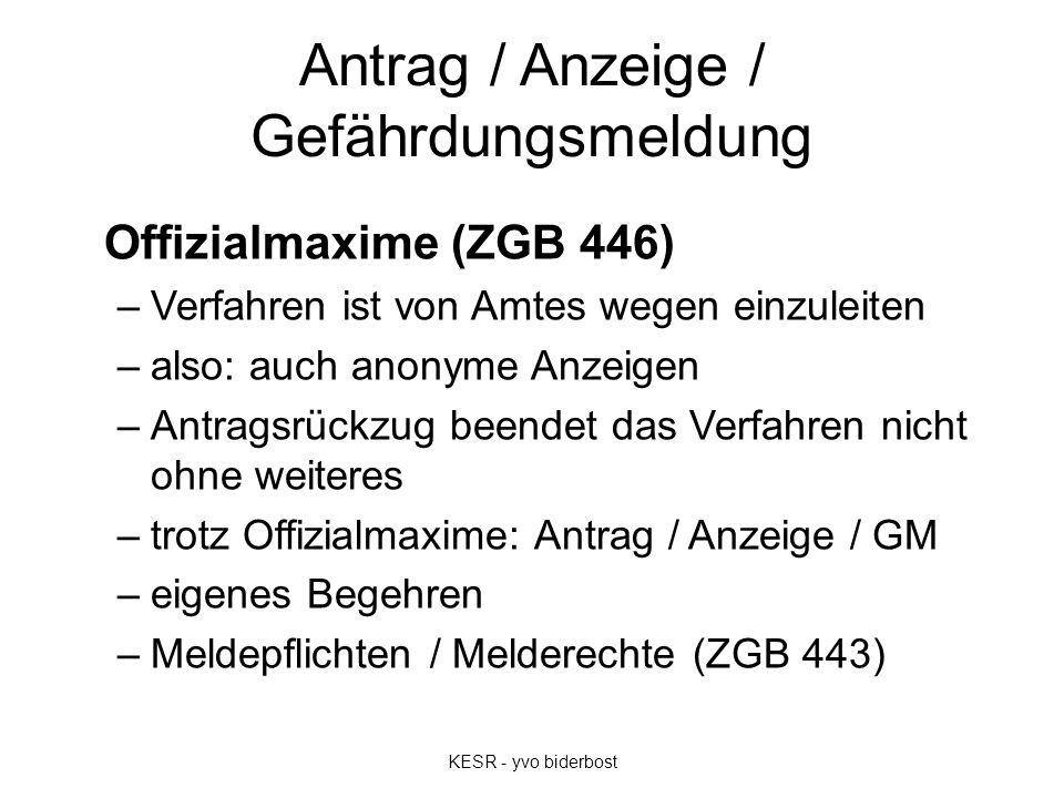 Antrag / Anzeige / Gefährdungsmeldung Offizialmaxime (ZGB 446) –Verfahren ist von Amtes wegen einzuleiten –also: auch anonyme Anzeigen –Antragsrückzug
