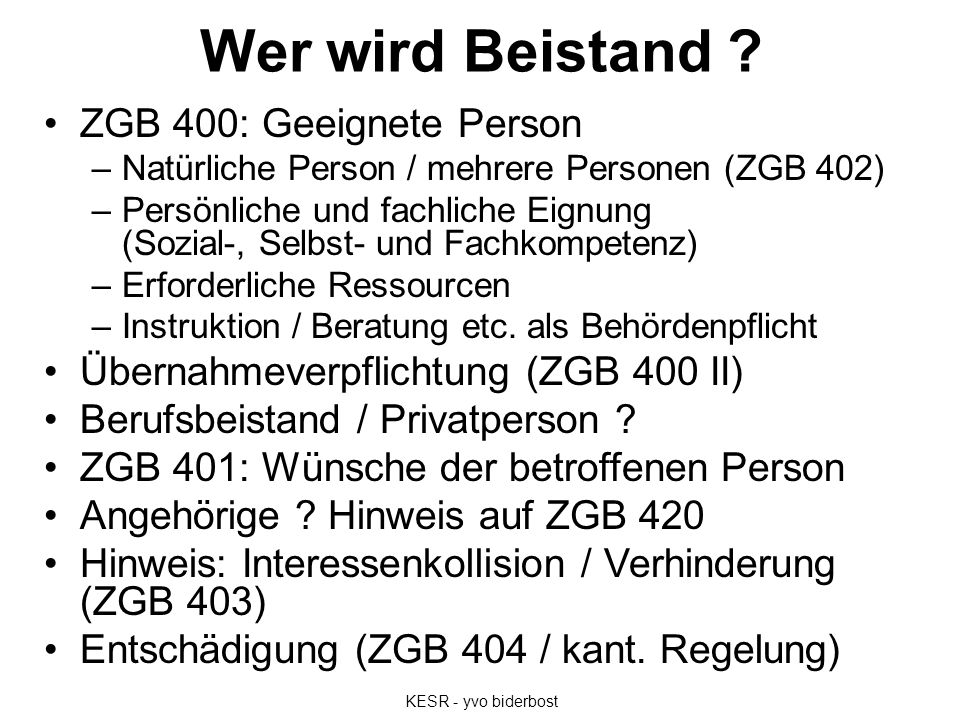 Wer wird Beistand ? ZGB 400: Geeignete Person –Natürliche Person / mehrere Personen (ZGB 402) –Persönliche und fachliche Eignung (Sozial-, Selbst- und