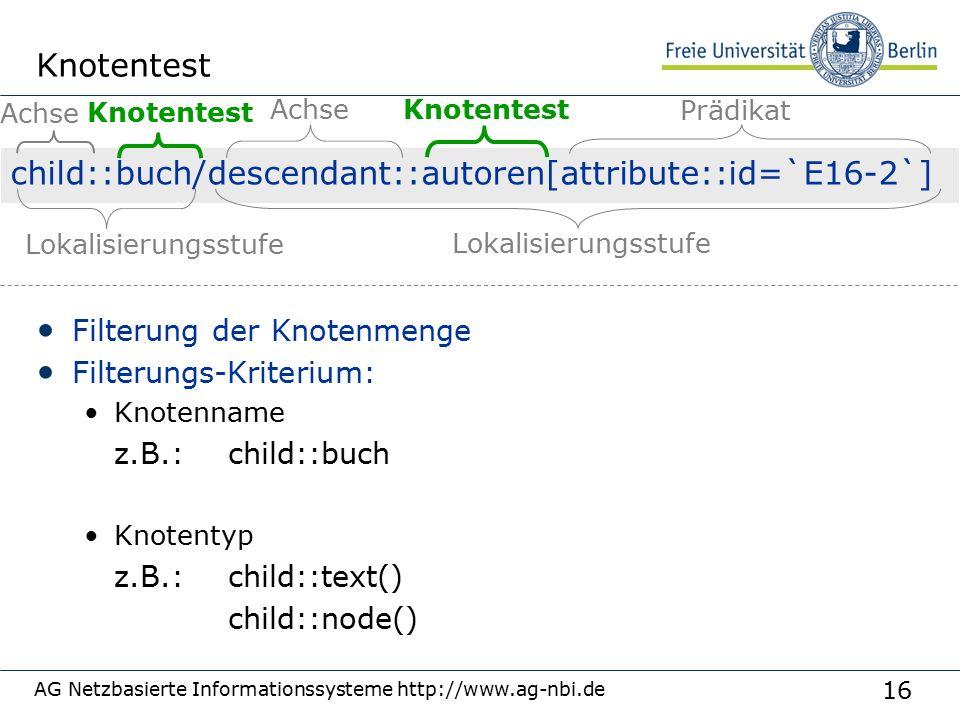 16 AG Netzbasierte Informationssysteme http://www.ag-nbi.de Knotentest Filterung der Knotenmenge Filterungs-Kriterium: Knotenname z.B.: child::buch Knotentyp z.B.:child::text() child::node() child::buch/descendant::autoren[attribute::id=`E16-2`] Achse Knotentest Prädikat Lokalisierungsstufe Achse Knotentest