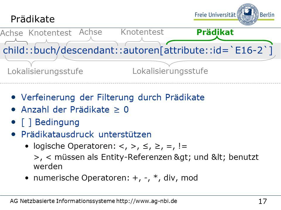 17 AG Netzbasierte Informationssysteme http://www.ag-nbi.de Prädikate Verfeinerung der Filterung durch Prädikate Anzahl der Prädikate ≥ 0 [ ] Bedingung Prädikatausdruck unterstützen logische Operatoren:, ≤, ≥, =, != >, < müssen als Entity-Referenzen > und < benutzt werden numerische Operatoren: +, -, *, div, mod child::buch/descendant::autoren[attribute::id=`E16-2`] Achse Knotentest Prädikat Lokalisierungsstufe Achse Knotentest