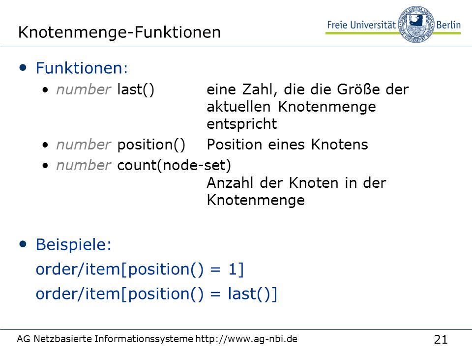 21 AG Netzbasierte Informationssysteme http://www.ag-nbi.de Knotenmenge-Funktionen Funktionen : number last() eine Zahl, die die Größe der aktuellen Knotenmenge entspricht number position()Position eines Knotens number count(node-set) Anzahl der Knoten in der Knotenmenge Beispiele: order/item[position() = 1] order/item[position() = last()]