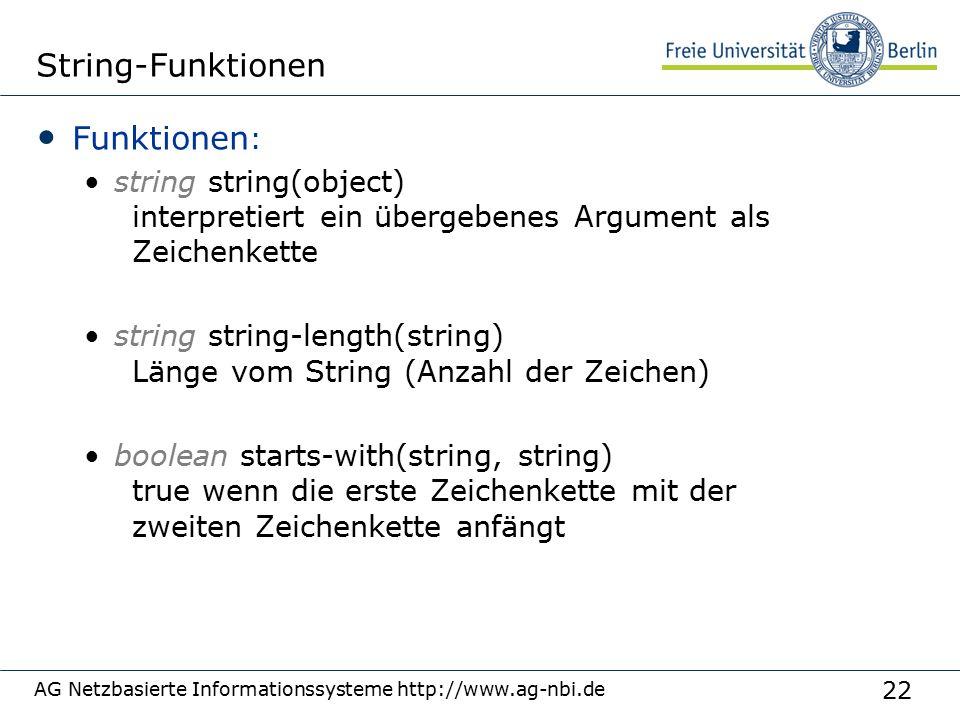 22 AG Netzbasierte Informationssysteme http://www.ag-nbi.de String-Funktionen Funktionen : string string(object) interpretiert ein übergebenes Argument als Zeichenkette string string-length(string) Länge vom String (Anzahl der Zeichen) boolean starts-with(string, string) true wenn die erste Zeichenkette mit der zweiten Zeichenkette anfängt