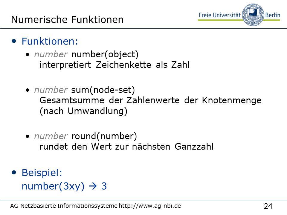 24 AG Netzbasierte Informationssysteme http://www.ag-nbi.de Numerische Funktionen Funktionen: number number(object) interpretiert Zeichenkette als Zahl number sum(node-set) Gesamtsumme der Zahlenwerte der Knotenmenge (nach Umwandlung) number round(number) rundet den Wert zur nächsten Ganzzahl Beispiel: number(3xy)  3