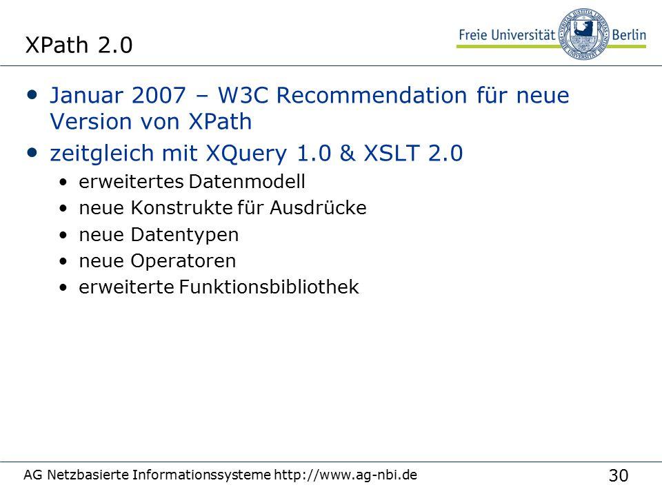 30 AG Netzbasierte Informationssysteme http://www.ag-nbi.de XPath 2.0 Januar 2007 – W3C Recommendation für neue Version von XPath zeitgleich mit XQuery 1.0 & XSLT 2.0 erweitertes Datenmodell neue Konstrukte für Ausdrücke neue Datentypen neue Operatoren erweiterte Funktionsbibliothek