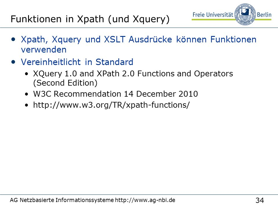 34 Funktionen in Xpath (und Xquery) Xpath, Xquery und XSLT Ausdrücke können Funktionen verwenden Vereinheitlicht in Standard XQuery 1.0 and XPath 2.0 Functions and Operators (Second Edition) W3C Recommendation 14 December 2010 http://www.w3.org/TR/xpath-functions/ AG Netzbasierte Informationssysteme http://www.ag-nbi.de