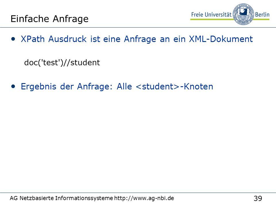39 Einfache Anfrage XPath Ausdruck ist eine Anfrage an ein XML-Dokument doc( test )//student Ergebnis der Anfrage: Alle -Knoten AG Netzbasierte Informationssysteme http://www.ag-nbi.de