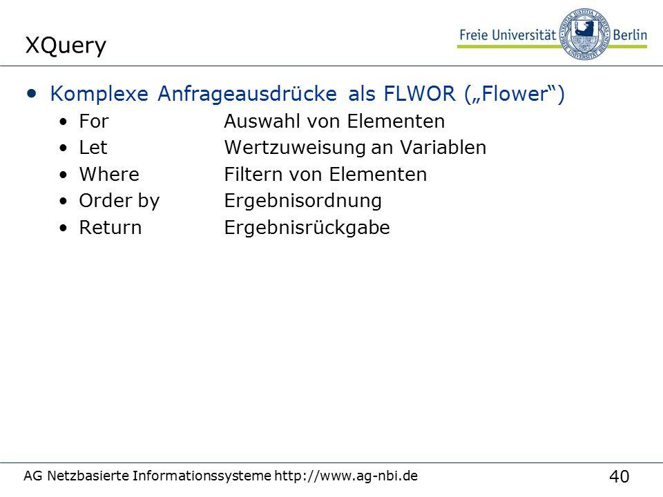 """40 XQuery Komplexe Anfrageausdrücke als FLWOR (""""Flower ) ForAuswahl von Elementen LetWertzuweisung an Variablen WhereFiltern von Elementen Order byErgebnisordnung ReturnErgebnisrückgabe AG Netzbasierte Informationssysteme http://www.ag-nbi.de"""