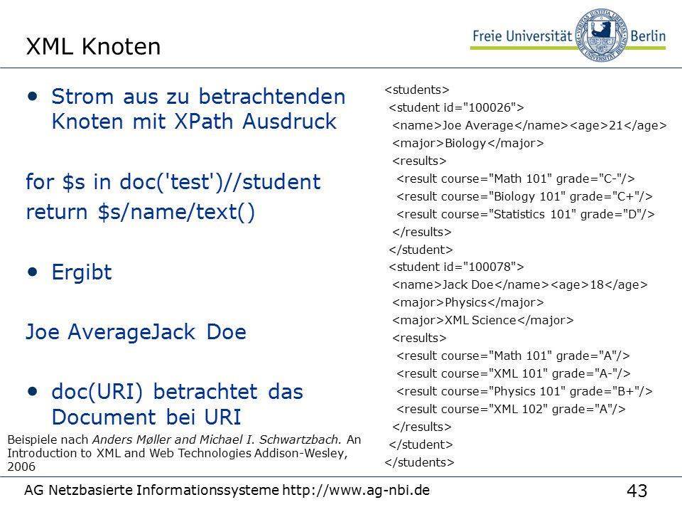 43 XML Knoten Strom aus zu betrachtenden Knoten mit XPath Ausdruck for $s in doc('test')//student return $s/name/text() Ergibt Joe AverageJack Doe doc