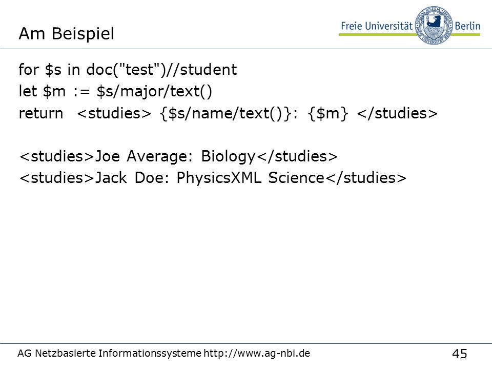 45 Am Beispiel for $s in doc( test )//student let $m := $s/major/text() return {$s/name/text()}: {$m} Joe Average: Biology Jack Doe: PhysicsXML Science AG Netzbasierte Informationssysteme http://www.ag-nbi.de
