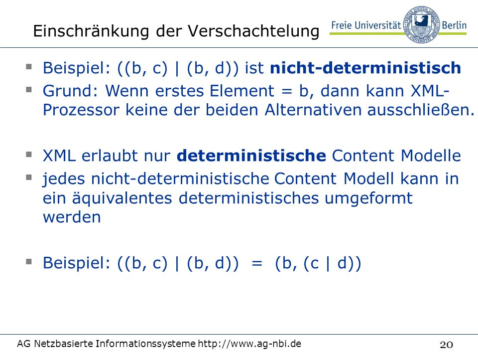 20 Einschränkung der Verschachtelung AG Netzbasierte Informationssysteme http://www.ag-nbi.de  Beispiel: ((b, c) | (b, d)) ist nicht-deterministisch  Grund: Wenn erstes Element = b, dann kann XML- Prozessor keine der beiden Alternativen ausschließen.