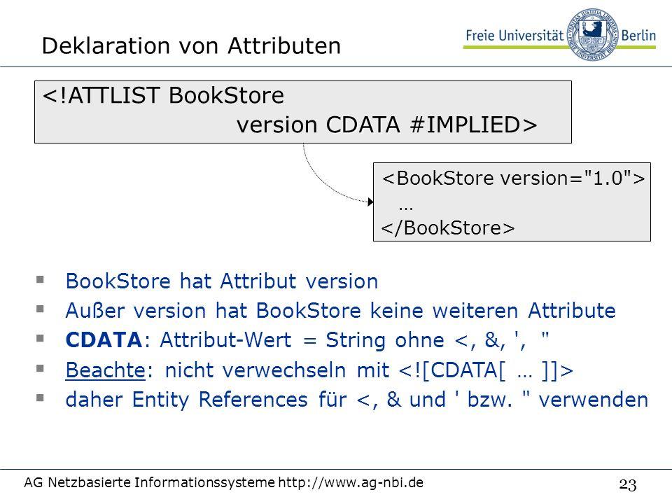 23 Deklaration von Attributen AG Netzbasierte Informationssysteme http://www.ag-nbi.de <!ATTLIST BookStore CDATA version CDATA #IMPLIED>  BookStore hat Attribut version  Außer version hat BookStore keine weiteren Attribute  CDATA: Attribut-Wert = String ohne <, &, ,  Beachte: nicht verwechseln mit  daher Entity References für <, & und bzw.